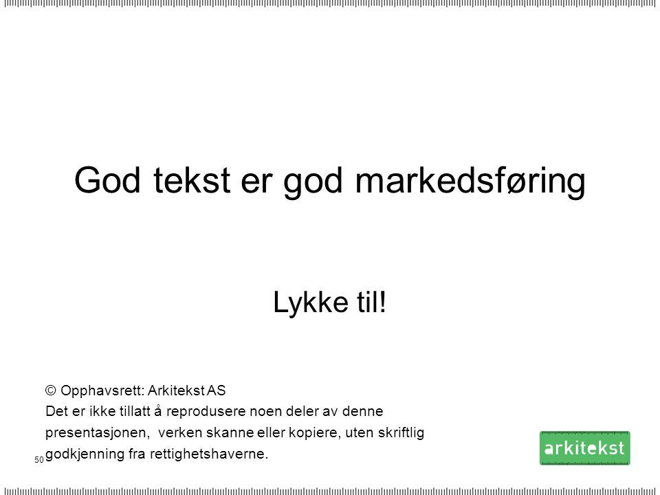 50 God tekst er god markedsføring Lykke til! © Opphavsrett: Arkitekst AS Det er ikke tillatt å reprodusere noen deler av denne presentasjonen, verken
