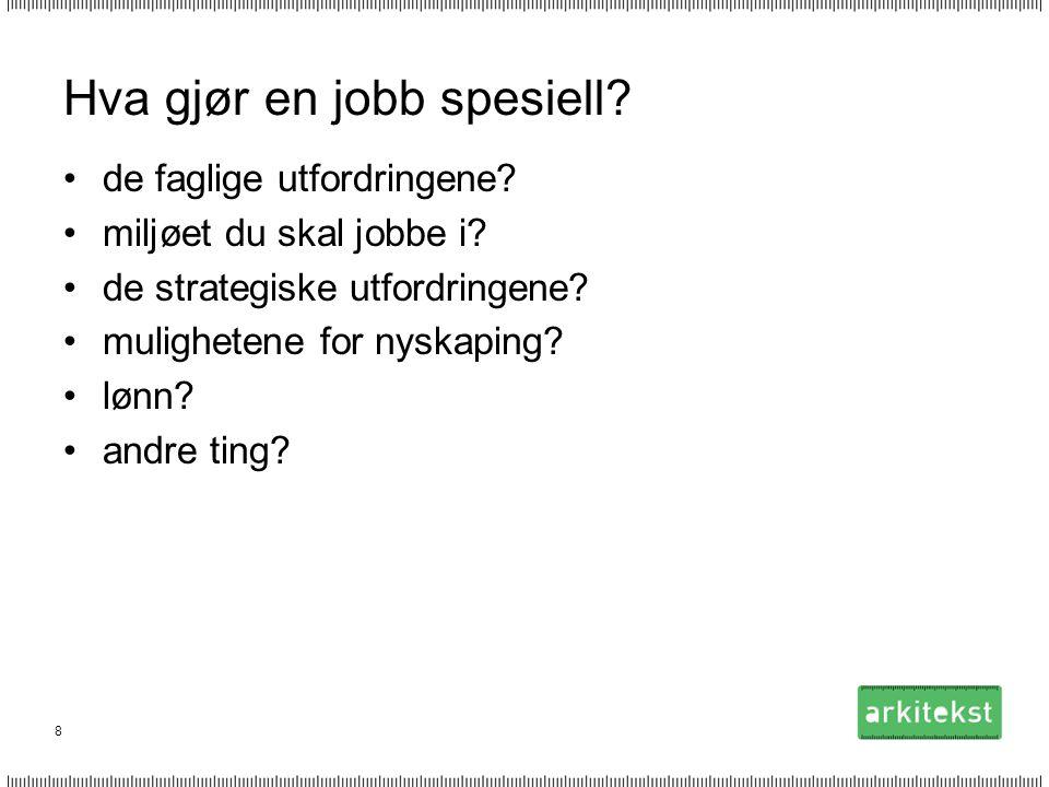 8 Hva gjør en jobb spesiell? •de faglige utfordringene? •miljøet du skal jobbe i? •de strategiske utfordringene? •mulighetene for nyskaping? •lønn? •a