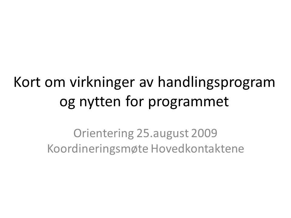 Kort om virkninger av handlingsprogram og nytten for programmet Orientering 25.august 2009 Koordineringsmøte Hovedkontaktene