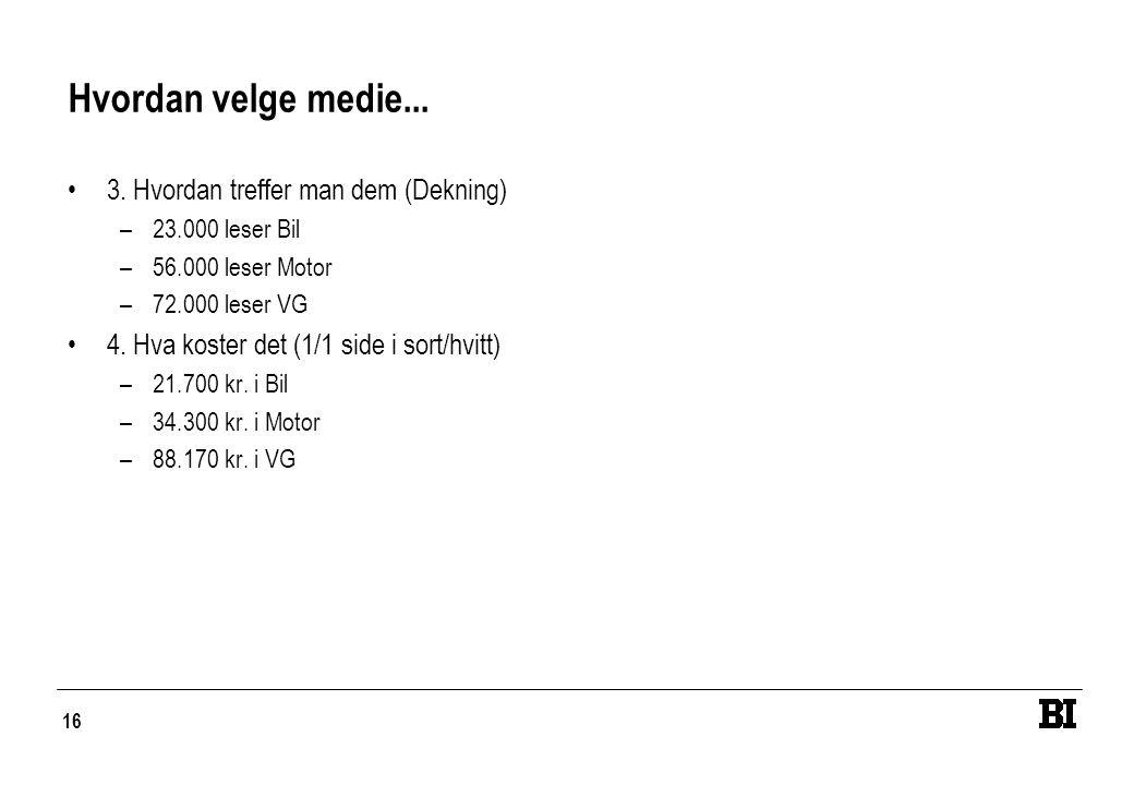 16 Hvordan velge medie... •3. Hvordan treffer man dem (Dekning) –23.000 leser Bil –56.000 leser Motor –72.000 leser VG •4. Hva koster det (1/1 side i