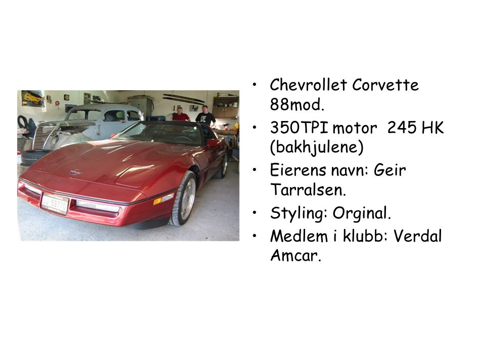 • •Chevrollet Corvette 88mod.• •350TPI motor 245 HK (bakhjulene) • •Eierens navn: Geir Tarralsen.