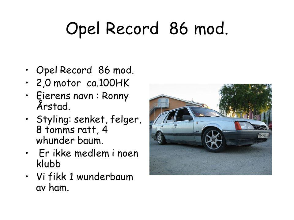 Opel Record 86 mod.•Opel Record 86 mod. •2,0 motor ca.100HK •Eierens navn : Ronny Årstad.