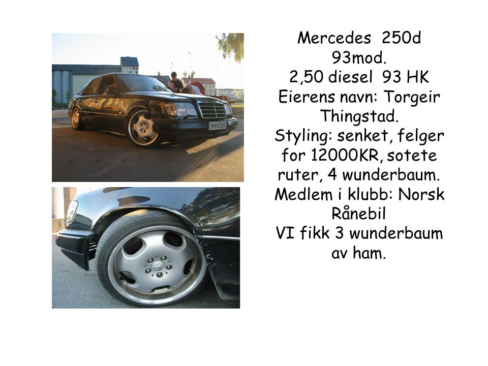 Mercedes 250d 93mod.2,50 diesel 93 HK Eierens navn: Torgeir Thingstad.