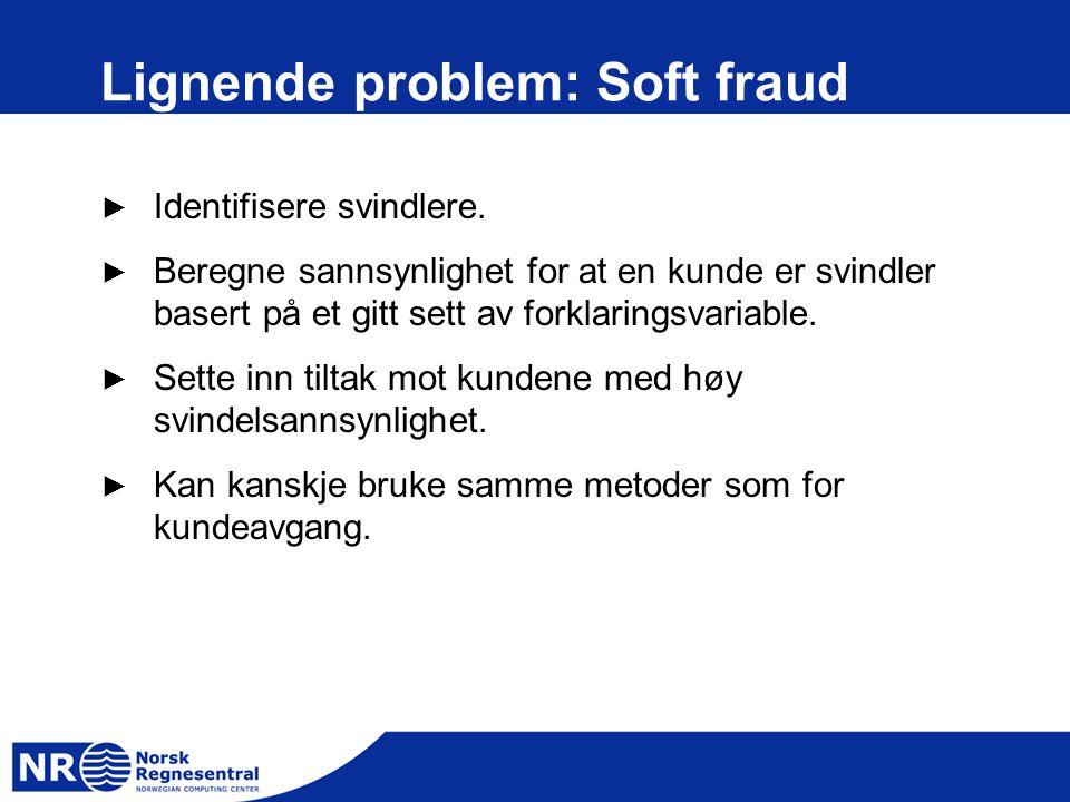 Lignende problem: Soft fraud ► Identifisere svindlere. ► Beregne sannsynlighet for at en kunde er svindler basert på et gitt sett av forklaringsvariab