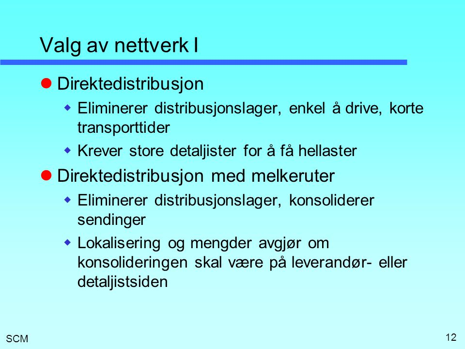 SCM 12 Valg av nettverk I  Direktedistribusjon  Eliminerer distribusjonslager, enkel å drive, korte transporttider  Krever store detaljister for å