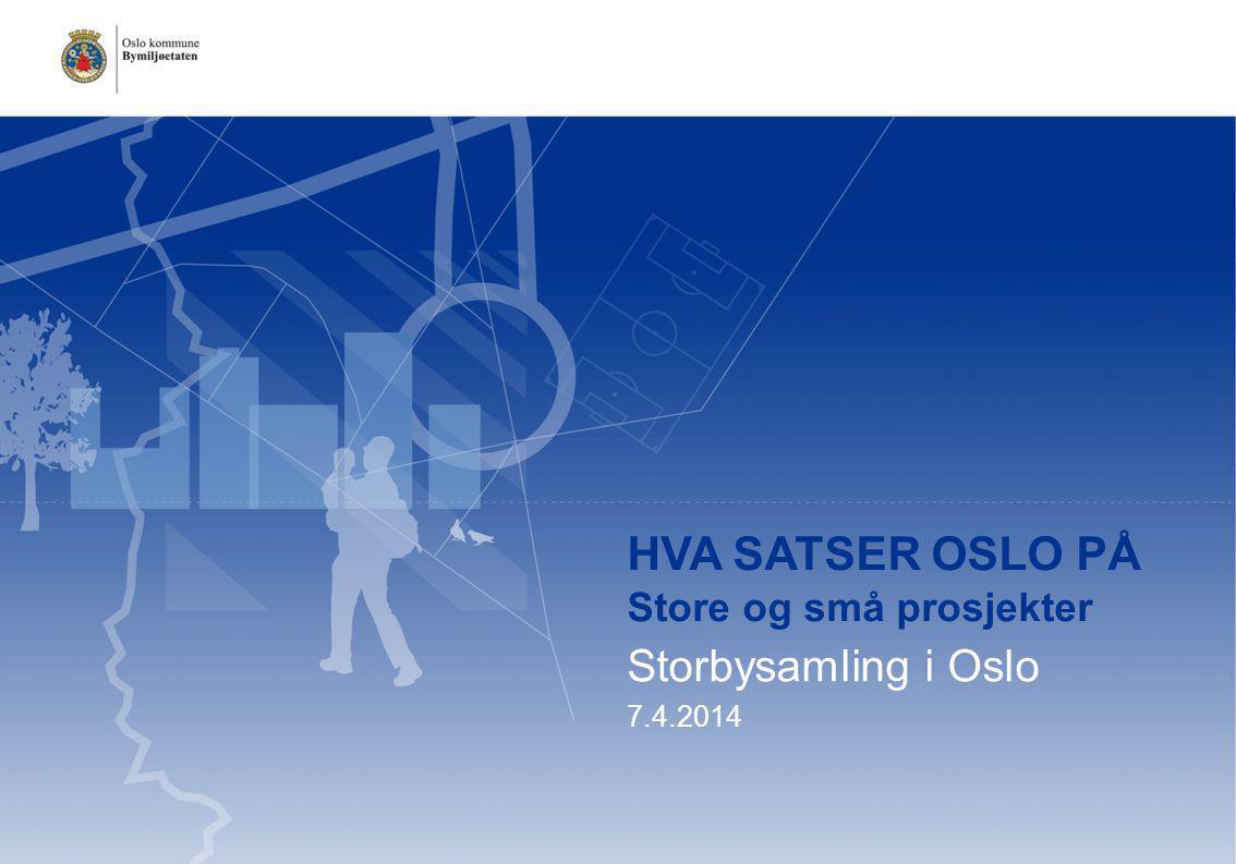 HVA SATSER OSLO PÅ Store og små prosjekter Storbysamling i Oslo 7.4.2014