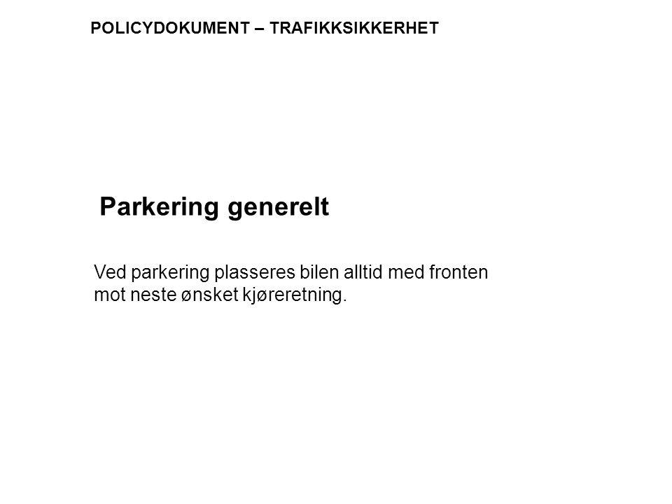 POLICYDOKUMENT – TRAFIKKSIKKERHET Ved parkering plasseres bilen alltid med fronten mot neste ønsket kjøreretning. Parkering generelt