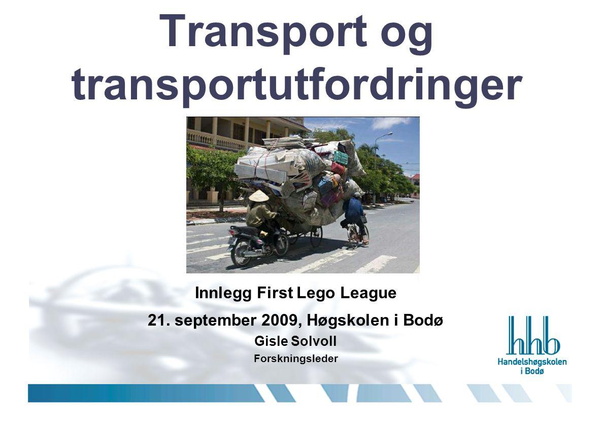 Transport og transportutfordringer Innlegg First Lego League 21. september 2009, Høgskolen i Bodø Gisle Solvoll Forskningsleder