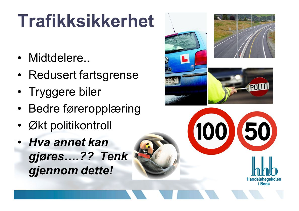 Trafikksikkerhet •Midtdelere.. •Redusert fartsgrense •Tryggere biler •Bedre føreropplæring •Økt politikontroll •Hva annet kan gjøres….?? Tenk gjennom