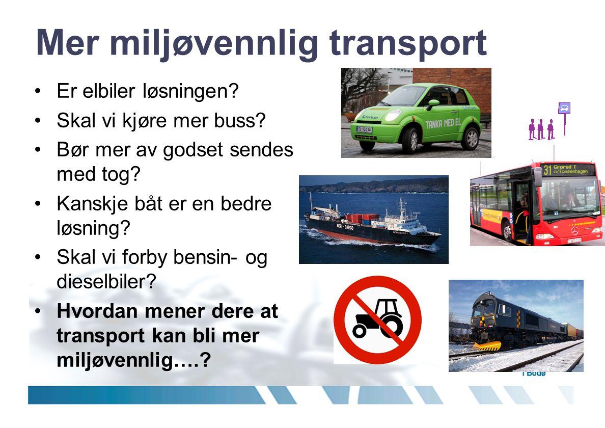 Mer miljøvennlig transport •Er elbiler løsningen? •Skal vi kjøre mer buss? •Bør mer av godset sendes med tog? •Kanskje båt er en bedre løsning? •Skal