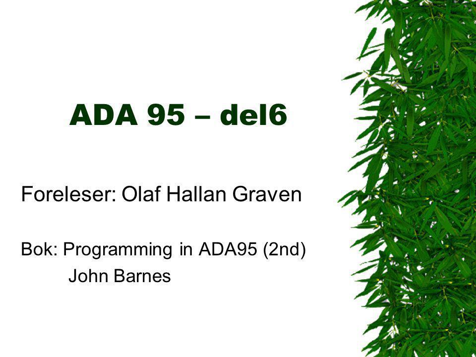 ADA 95 – del6 Foreleser: Olaf Hallan Graven Bok: Programming in ADA95 (2nd) John Barnes