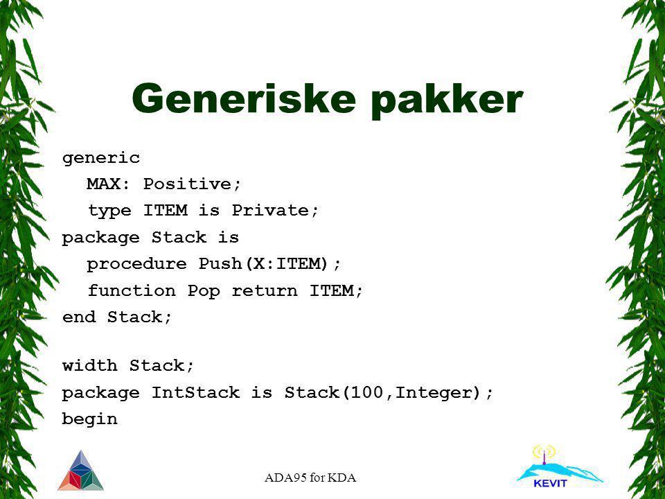 ADA95 for KDA Generiske pakker generic MAX: Positive; type ITEM is Private; package Stack is procedure Push(X:ITEM); function Pop return ITEM; end Sta