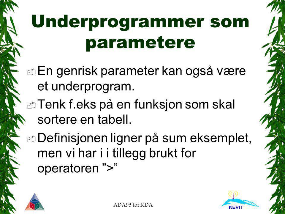 ADA95 for KDA Underprogrammer som parametere  En genrisk parameter kan også være et underprogram.  Tenk f.eks på en funksjon som skal sortere en tab