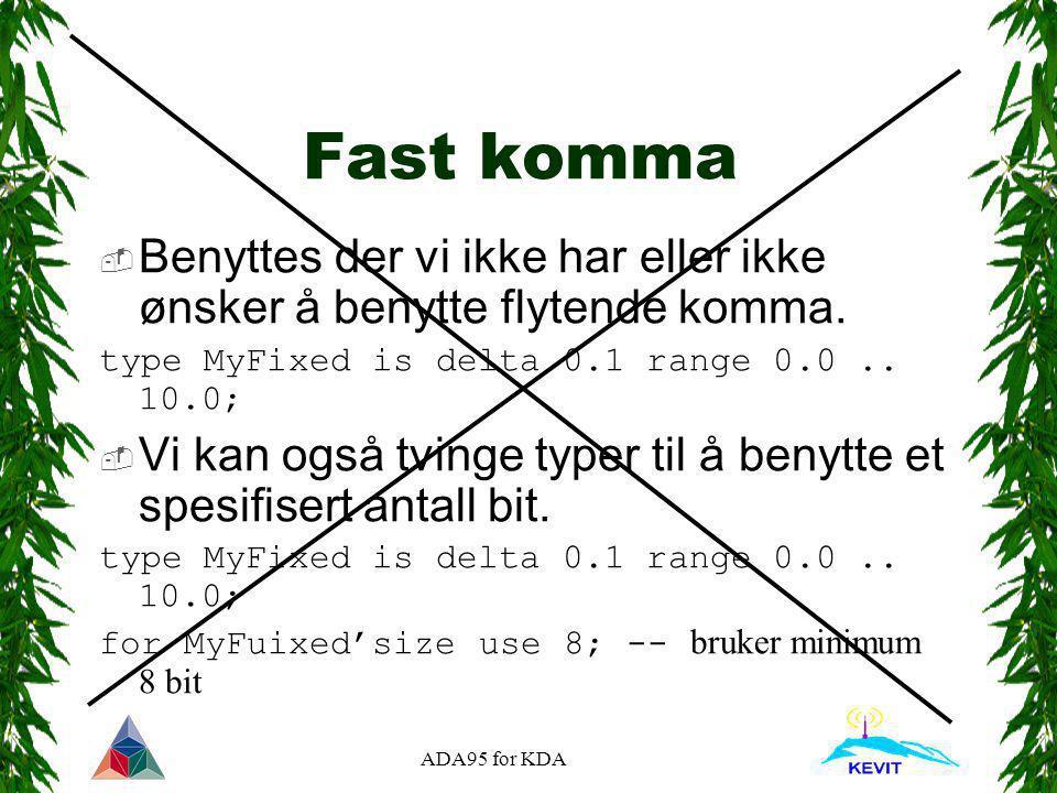 ADA95 for KDA Fast komma  Benyttes der vi ikke har eller ikke ønsker å benytte flytende komma. type MyFixed is delta 0.1 range 0.0.. 10.0;  Vi kan o