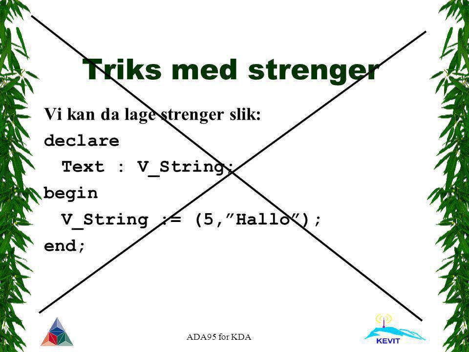 """ADA95 for KDA Triks med strenger Vi kan da lage strenger slik: declare Text : V_String; begin V_String := (5,""""Hallo""""); end;"""