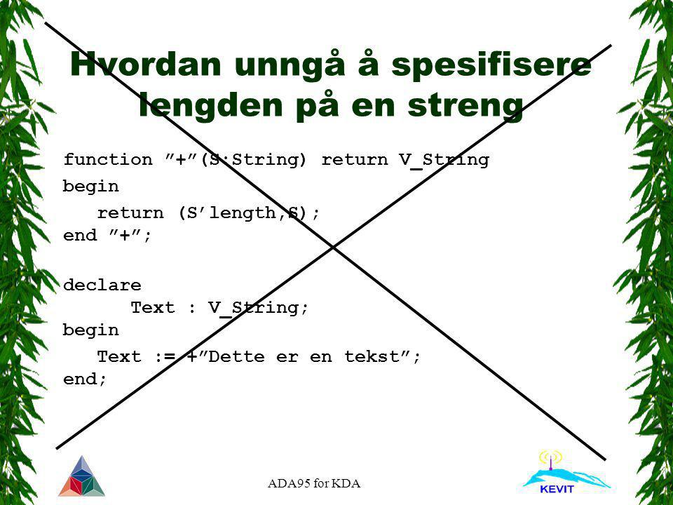 ADA95 for KDA Hvordan unngå å spesifisere lengden på en streng function + (S:String) return V_String begin return (S'length,S); end + ; declare Text : V_String; begin Text := + Dette er en tekst ; end;