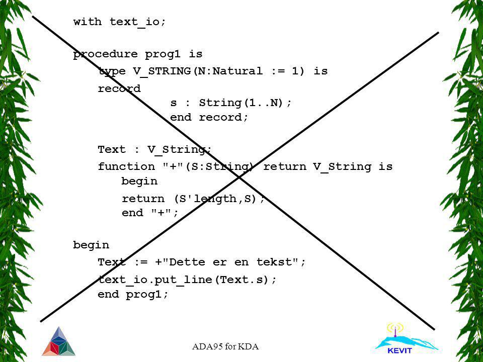 ADA95 for KDA with text_io; procedure prog1 is type V_STRING(N:Natural := 1) is record s : String(1..N); end record; Text : V_String; function + (S:String) return V_String is begin return (S length,S); end + ; begin Text := + Dette er en tekst ; text_io.put_line(Text.s); end prog1;