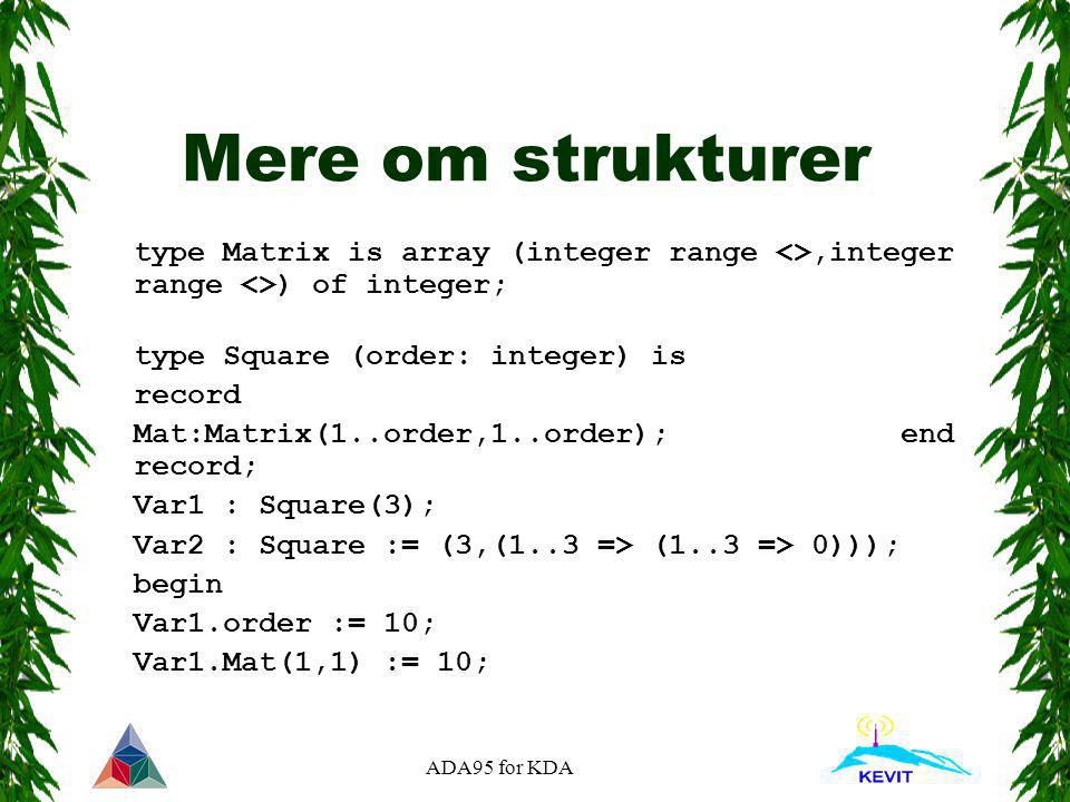 ADA95 for KDA Mere om strukturer type Matrix is array (integer range <>,integer range <>) of integer; type Square (order: integer) is record Mat:Matrix(1..order,1..order); end record; Var1 : Square(3); Var2 : Square := (3,(1..3 => (1..3 => 0))); begin Var1.order := 10; Var1.Mat(1,1) := 10;