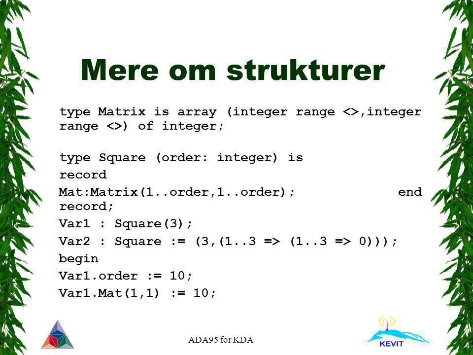 ADA95 for KDA Mere om strukturer type Matrix is array (integer range <>,integer range <>) of integer; type Square (order: integer) is record Mat:Matri