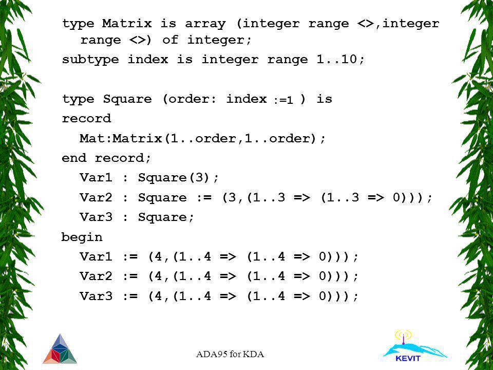 ADA95 for KDA type Matrix is array (integer range <>,integer range <>) of integer; subtype index is integer range 1..10; type Square (order: index ) i