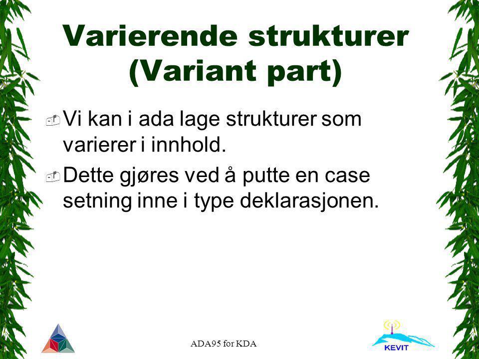 ADA95 for KDA Varierende strukturer (Variant part)  Vi kan i ada lage strukturer som varierer i innhold.  Dette gjøres ved å putte en case setning i