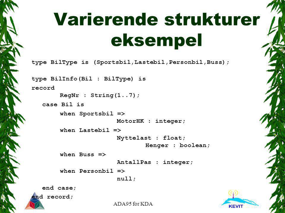 ADA95 for KDA Varierende strukturer eksempel type BilType is (Sportsbil,Lastebil,Personbil,Buss); type BilInfo(Bil : BilType) is record RegNr : String