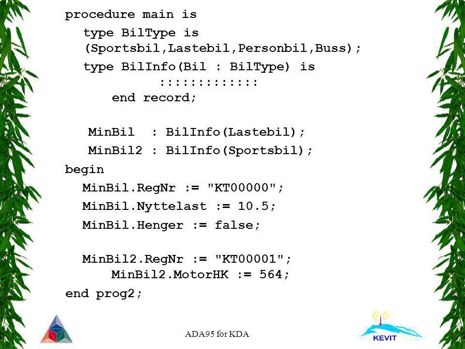 ADA95 for KDA procedure main is type BilType is (Sportsbil,Lastebil,Personbil,Buss); type BilInfo(Bil : BilType) is ::::::::::::: end record; MinBil :
