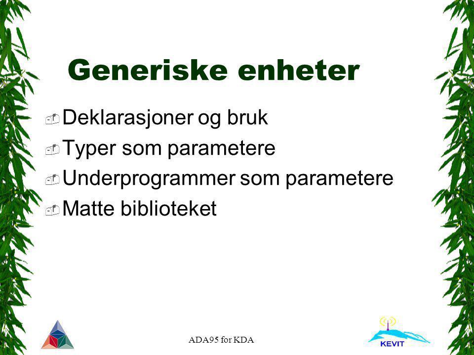 ADA95 for KDA Generiske enheter  Deklarasjoner og bruk  Typer som parametere  Underprogrammer som parametere  Matte biblioteket