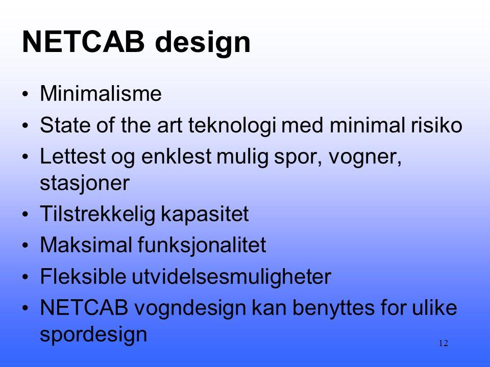 NETCAB design • Minimalisme • State of the art teknologi med minimal risiko • Lettest og enklest mulig spor, vogner, stasjoner • Tilstrekkelig kapasitet • Maksimal funksjonalitet • Fleksible utvidelsesmuligheter • NETCAB vogndesign kan benyttes for ulike spordesign 12