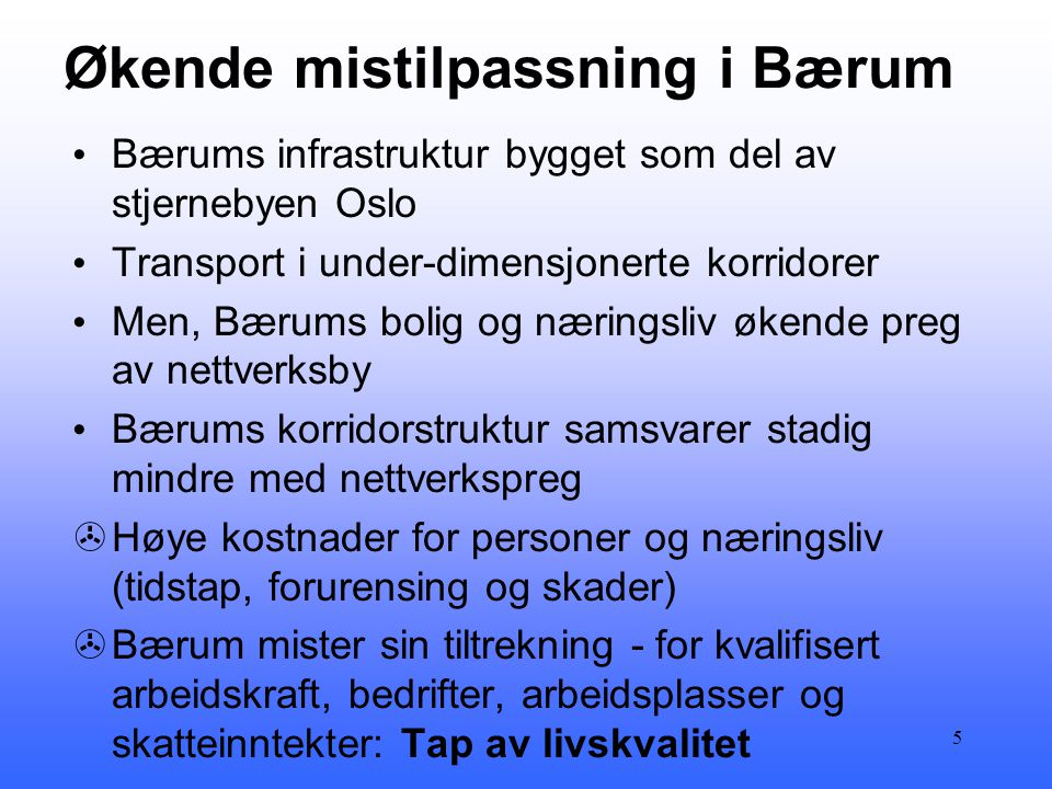 Økende mistilpassning i Bærum • Bærums infrastruktur bygget som del av stjernebyen Oslo • Transport i under-dimensjonerte korridorer • Men, Bærums bolig og næringsliv økende preg av nettverksby • Bærums korridorstruktur samsvarer stadig mindre med nettverkspreg >Høye kostnader for personer og næringsliv (tidstap, forurensing og skader) >Bærum mister sin tiltrekning - for kvalifisert arbeidskraft, bedrifter, arbeidsplasser og skatteinntekter: Tap av livskvalitet 5
