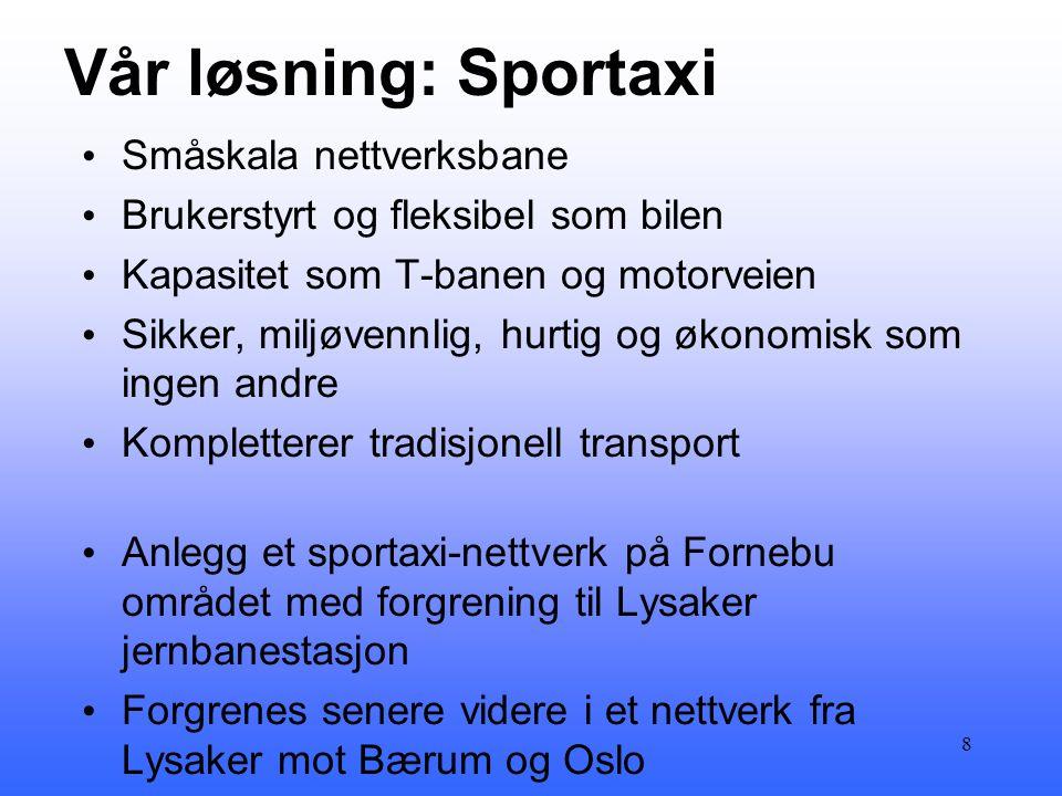 Vår løsning: Sportaxi • Småskala nettverksbane • Brukerstyrt og fleksibel som bilen • Kapasitet som T-banen og motorveien • Sikker, miljøvennlig, hurtig og økonomisk som ingen andre • Kompletterer tradisjonell transport • Anlegg et sportaxi-nettverk på Fornebu området med forgrening til Lysaker jernbanestasjon • Forgrenes senere videre i et nettverk fra Lysaker mot Bærum og Oslo 8