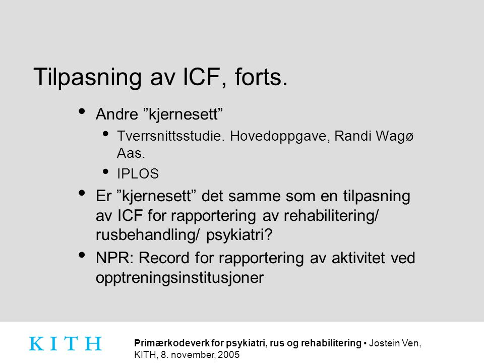 """Primærkodeverk for psykiatri, rus og rehabilitering • Jostein Ven, KITH, 8. november, 2005 Tilpasning av ICF, forts. • Andre """"kjernesett"""" • Tverrsnitt"""