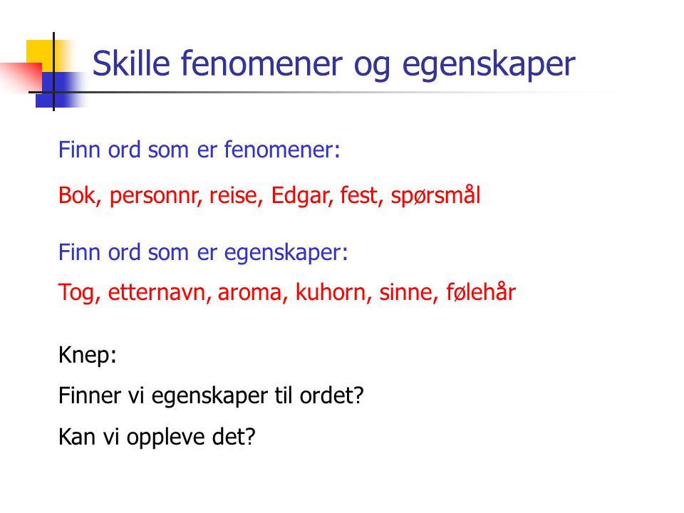 Skille fenomener og egenskaper Finn ord som er fenomener: Bok, personnr, reise, Edgar, fest, spørsmål Knep: Finner vi egenskaper til ordet? Kan vi opp