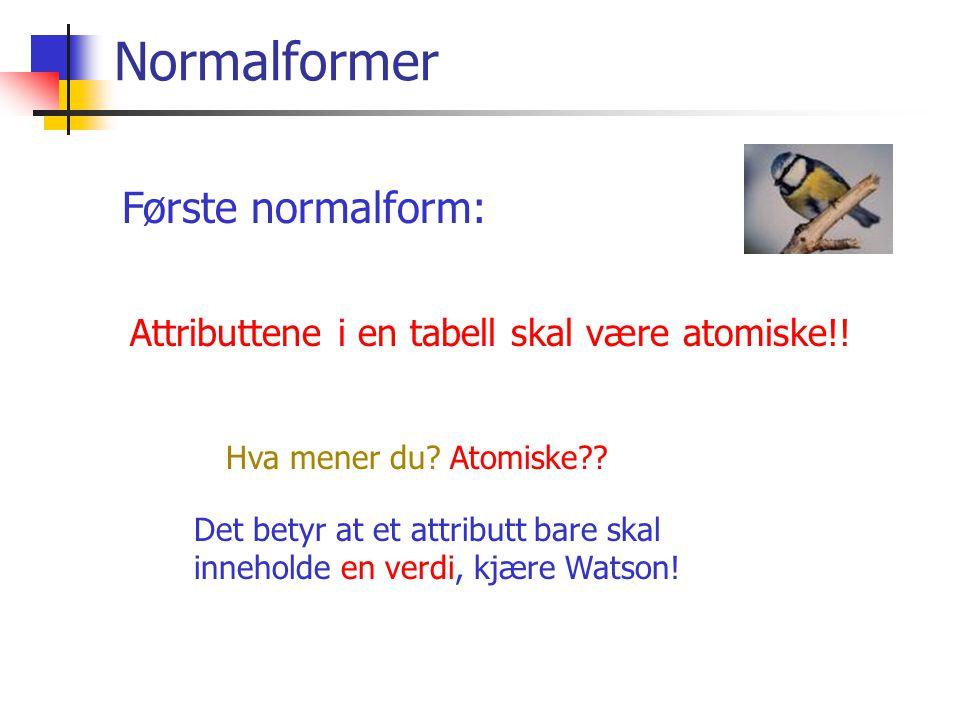 Normalformer Attributtene i en tabell skal være atomiske!! Første normalform: Hva mener du? Atomiske?? Det betyr at et attributt bare skal inneholde e