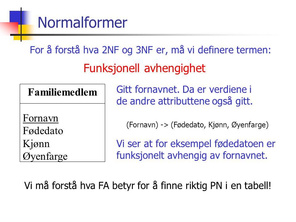 Normalformer For å forstå hva 2NF og 3NF er, må vi definere termen: Familiemedlem Fornavn Fødedato Kjønn Øyenfarge (Fornavn) -> (Fødedato, Kjønn, Øyen