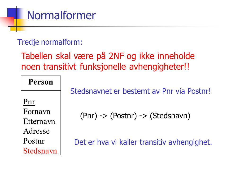 Normalformer Tredje normalform: Tabellen skal være på 2NF og ikke inneholde noen transitivt funksjonelle avhengigheter!! Person Pnr Fornavn Etternavn