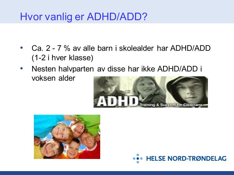 Hvor vanlig er ADHD/ADD? • Ca. 2 - 7 % av alle barn i skolealder har ADHD/ADD (1-2 i hver klasse) • Nesten halvparten av disse har ikke ADHD/ADD i vok