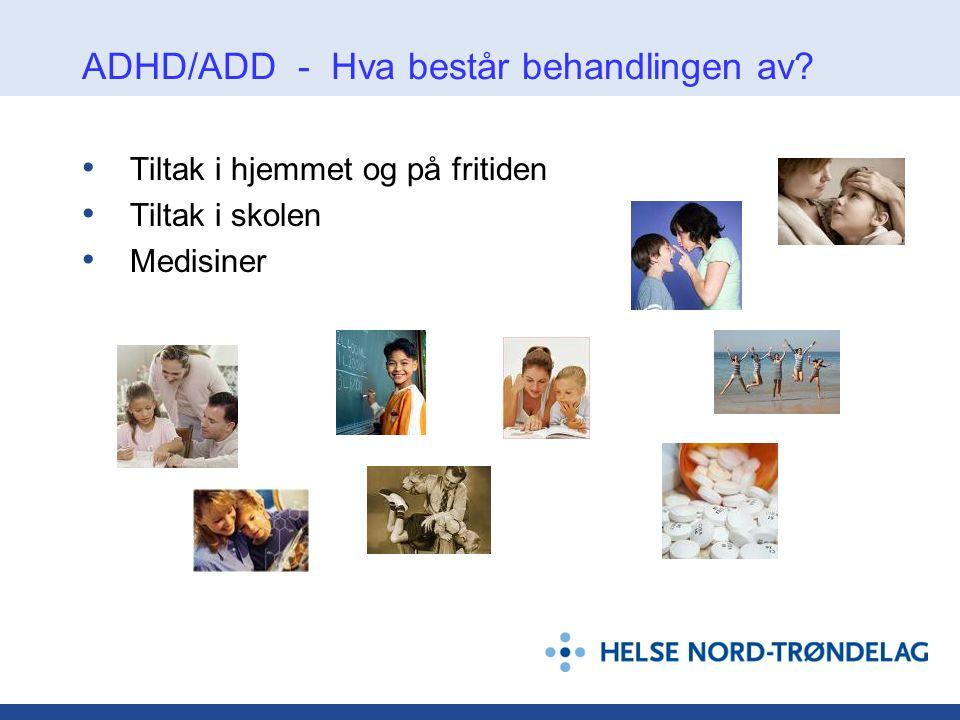 ADHD/ADD - Hva består behandlingen av? • Tiltak i hjemmet og på fritiden • Tiltak i skolen • Medisiner