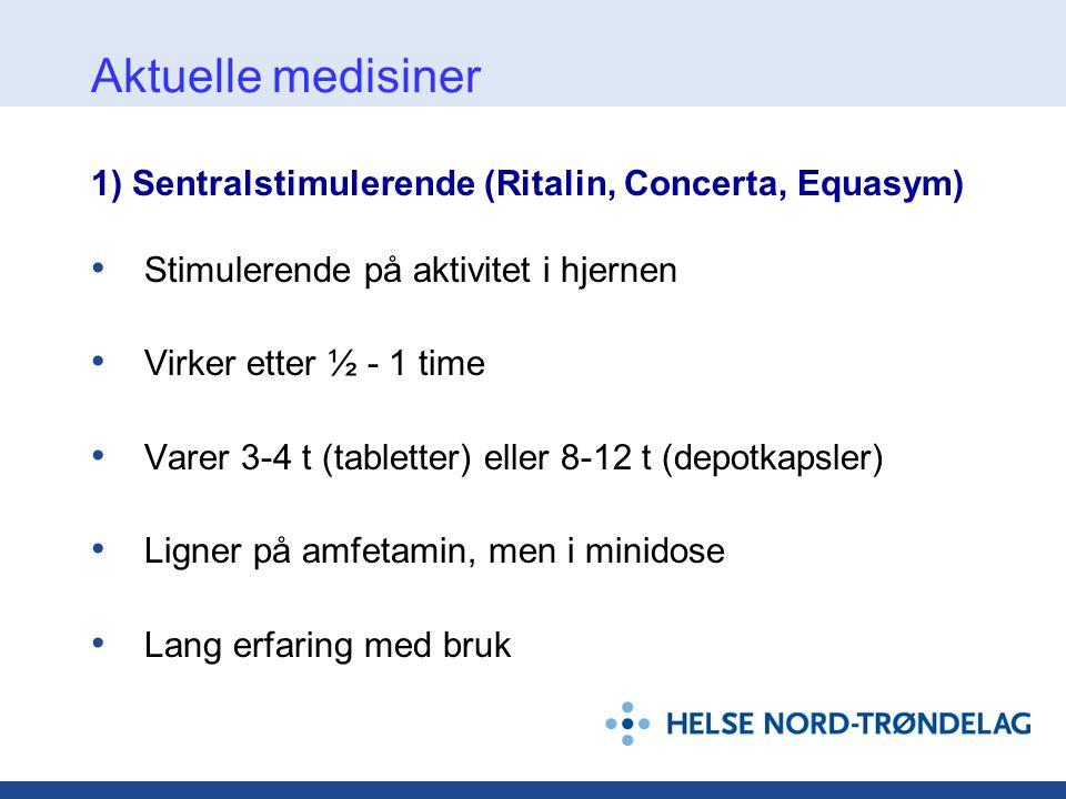 Aktuelle medisiner 1) Sentralstimulerende (Ritalin, Concerta, Equasym) • Stimulerende på aktivitet i hjernen • Virker etter ½ - 1 time • Varer 3-4 t (