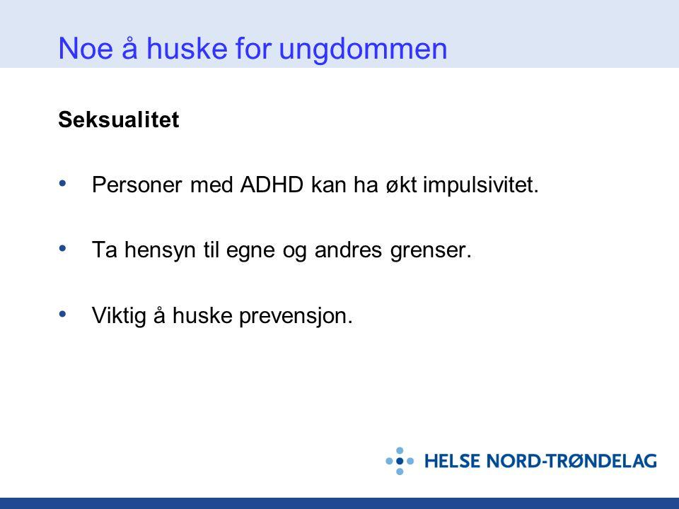 Noe å huske for ungdommen Seksualitet • Personer med ADHD kan ha økt impulsivitet. • Ta hensyn til egne og andres grenser. • Viktig å huske prevensjon