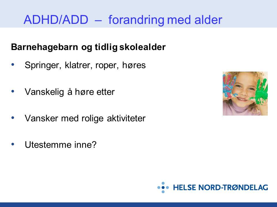 ADHD/ADD – forandring med alder Barnehagebarn og tidlig skolealder • Springer, klatrer, roper, høres • Vanskelig å høre etter • Vansker med rolige akt