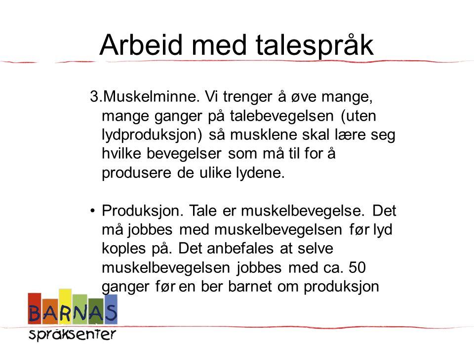 Arbeid med talespråk 3.Muskelminne. Vi trenger å øve mange, mange ganger på talebevegelsen (uten lydproduksjon) så musklene skal lære seg hvilke beveg