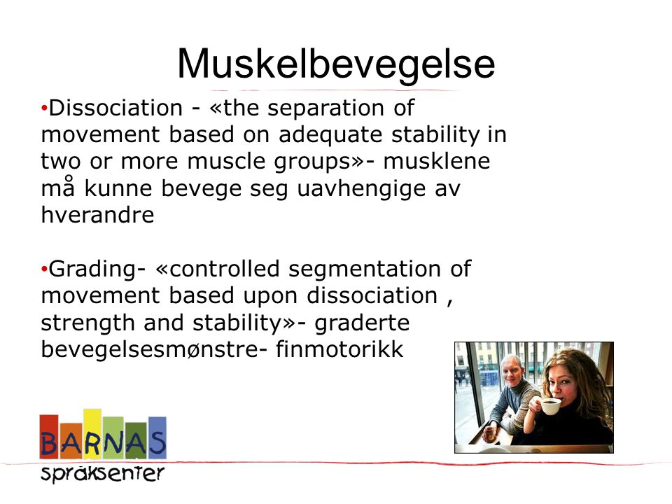 Muskelbevegelse • Dissociation - «the separation of movement based on adequate stability in two or more muscle groups»- musklene må kunne bevege seg uavhengige av hverandre • Grading- «controlled segmentation of movement based upon dissociation, strength and stability»- graderte bevegelsesmønstre- finmotorikk