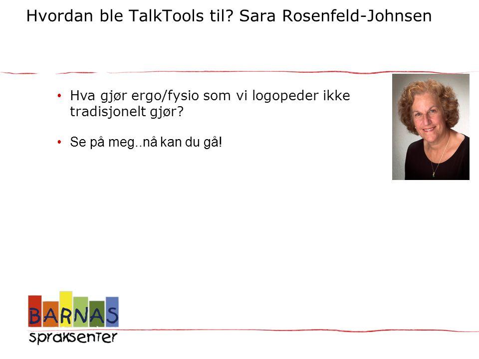 Hvordan ble TalkTools til? Sara Rosenfeld-Johnsen TalkTools til? - Sara Rosenfeld-Johnsen • Hva gjør ergo/fysio som vi logopeder ikke tradisjonelt gjø