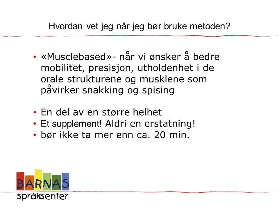 Hvordan vet jeg når jeg bør bruke metoden? • «Musclebased»- når vi ønsker å bedre mobilitet, presisjon, utholdenhet i de orale strukturene og musklene