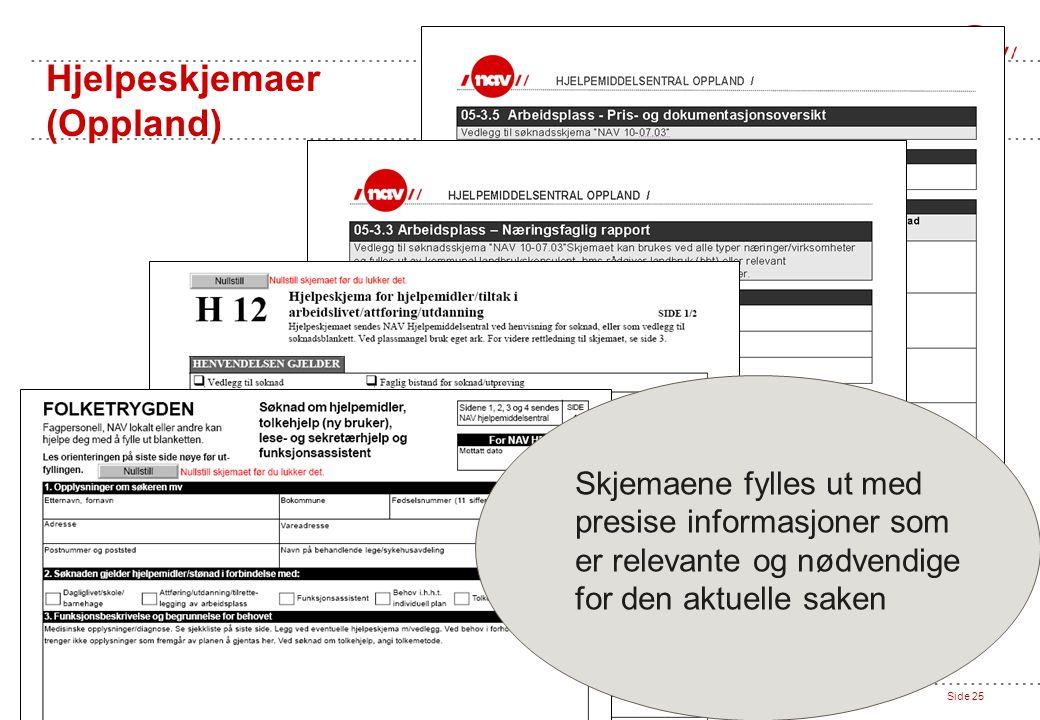 NAV Hjelpemiddelsentral Oppland // 27.04.07Side 25 Hjelpeskjemaer (Oppland) Skjemaene fylles ut med presise informasjoner som er relevante og nødvendige for den aktuelle saken
