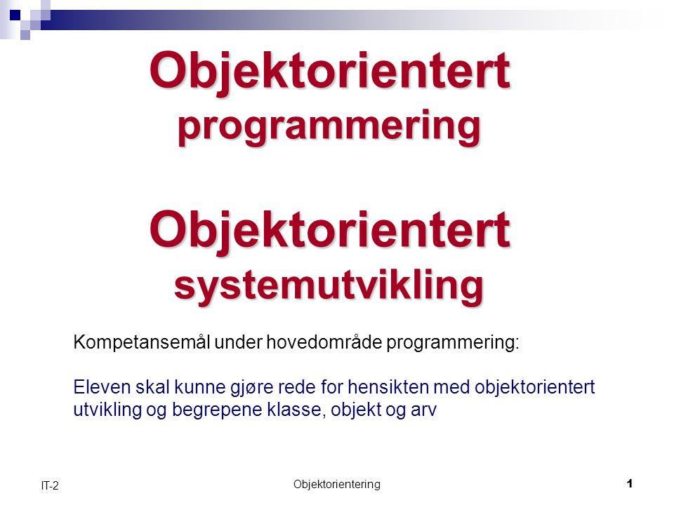 Objektorientering1 IT-2 Objektorientert programmering Objektorientert systemutvikling Kompetansemål under hovedområde programmering: Eleven skal kunne gjøre rede for hensikten med objektorientert utvikling og begrepene klasse, objekt og arv