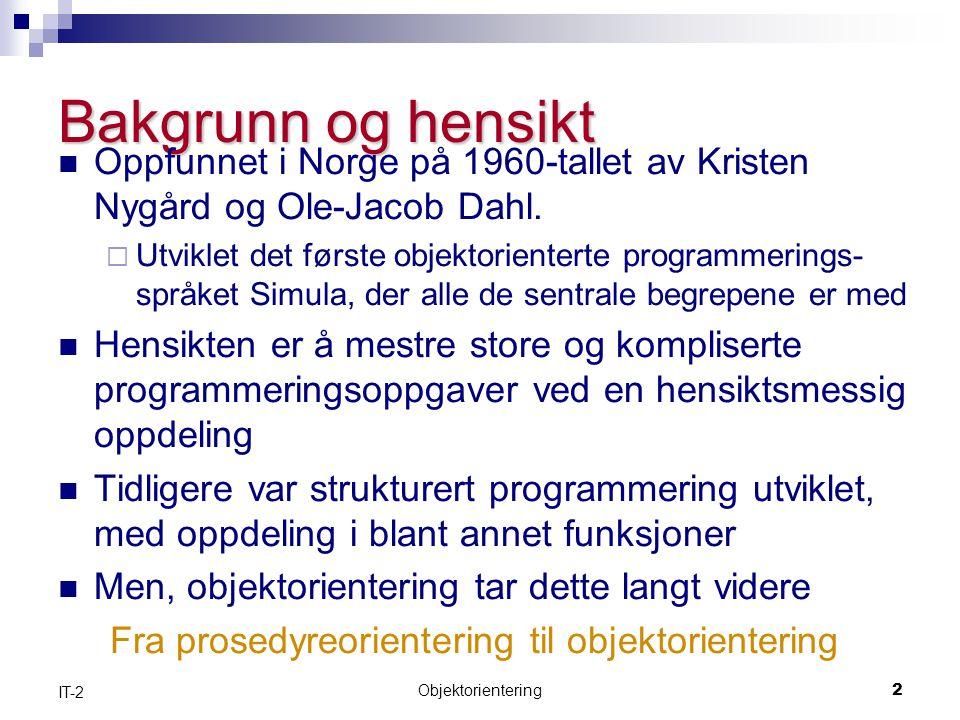 Objektorientering2 IT-2 Bakgrunn og hensikt  Oppfunnet i Norge på 1960-tallet av Kristen Nygård og Ole-Jacob Dahl.
