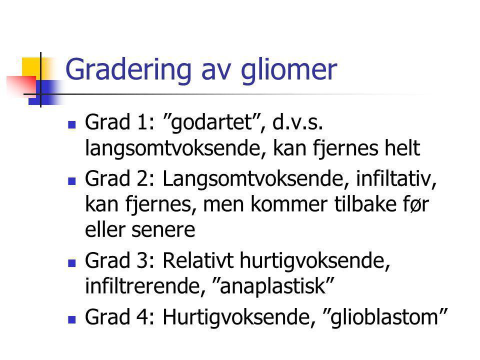 """Gradering av gliomer  Grad 1: """"godartet"""", d.v.s. langsomtvoksende, kan fjernes helt  Grad 2: Langsomtvoksende, infiltativ, kan fjernes, men kommer t"""