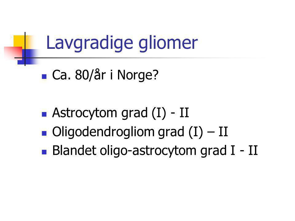 Lavgradige gliomer  Ca. 80/år i Norge?  Astrocytom grad (I) - II  Oligodendrogliom grad (I) – II  Blandet oligo-astrocytom grad I - II